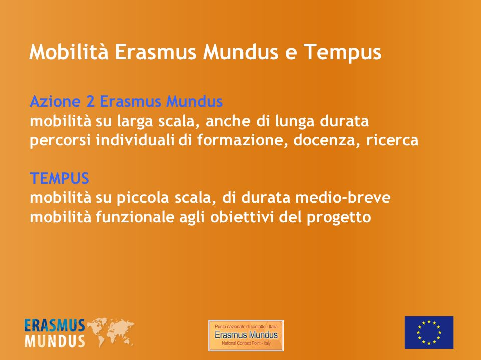 Mobilità Erasmus Mundus e Tempus Azione 2 Erasmus Mundus mobilità su larga scala, anche di lunga durata percorsi individuali di formazione, docenza, ricerca TEMPUS mobilità su piccola scala, di durata medio-breve mobilità funzionale agli obiettivi del progetto