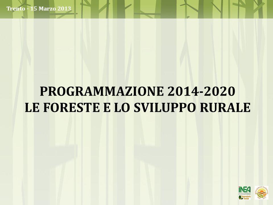 PROGRAMMAZIONE 2014-2020 LE FORESTE E LO SVILUPPO RURALE Trento - 15 Marzo 2013