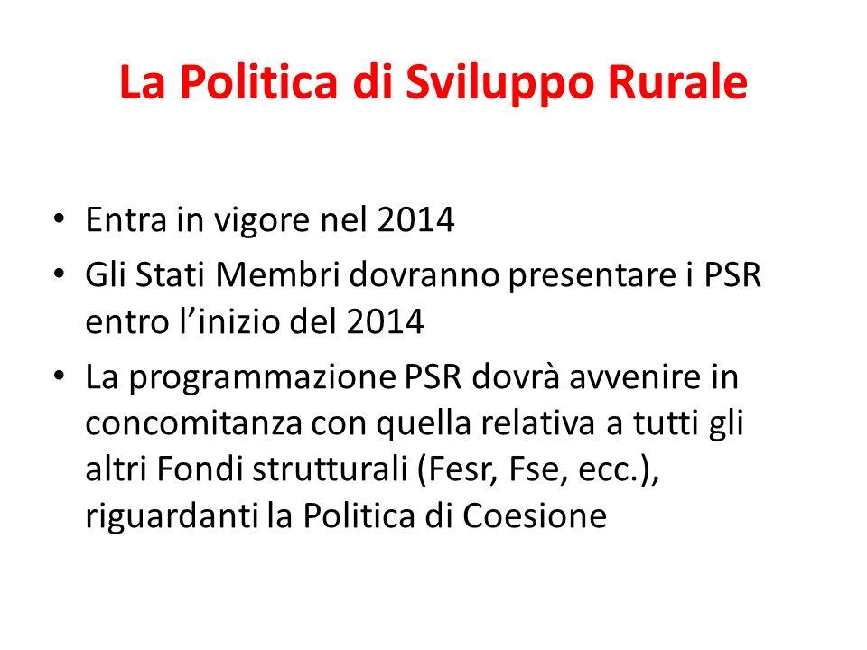 La Politica di Sviluppo Rurale Entra in vigore nel 2014 Gli Stati Membri dovranno presentare i PSR entro linizio del 2014 La programmazione PSR dovrà