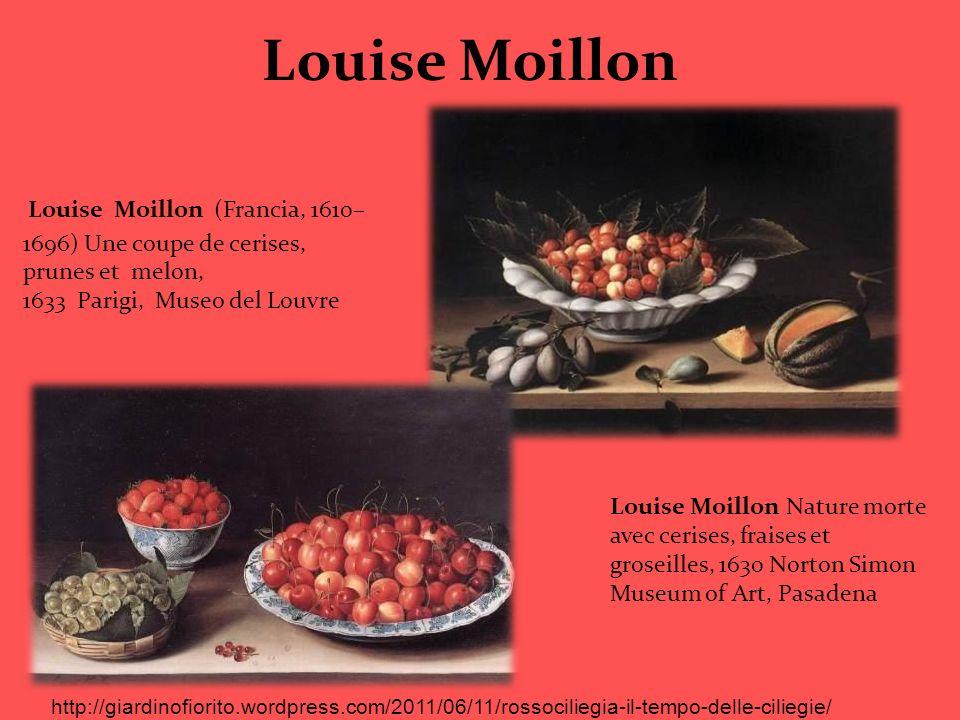 Louise Moillon Louise Moillon (Francia, 1610– 1696) Une coupe de cerises, prunes et melon, 1633 Parigi, Museo del Louvre Louise Moillon Nature morte a