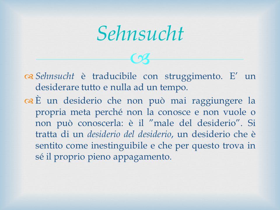 Sehnsucht è traducibile con struggimento. E un desiderare tutto e nulla ad un tempo. È un desiderio che non può mai raggiungere la propria meta perché