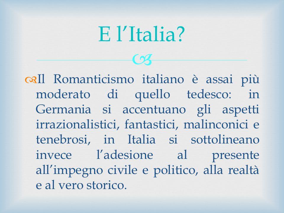 Il Romanticismo italiano è assai più moderato di quello tedesco: in Germania si accentuano gli aspetti irrazionalistici, fantastici, malinconici e ten