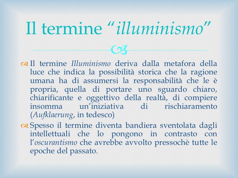 Il termine Illuminismo deriva dalla metafora della luce che indica la possibilità storica che la ragione umana ha di assumersi la responsabilità che l