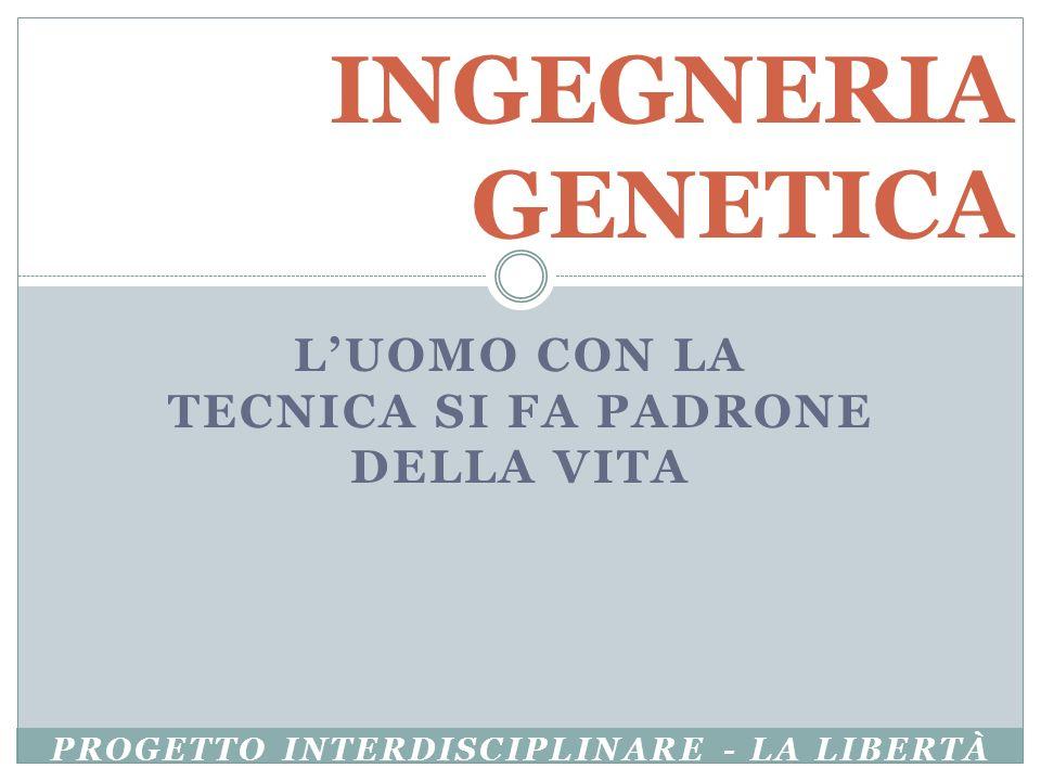 LUOMO CON LA TECNICA SI FA PADRONE DELLA VITA INGEGNERIA GENETICA PROGETTO INTERDISCIPLINARE - LA LIBERTÀ