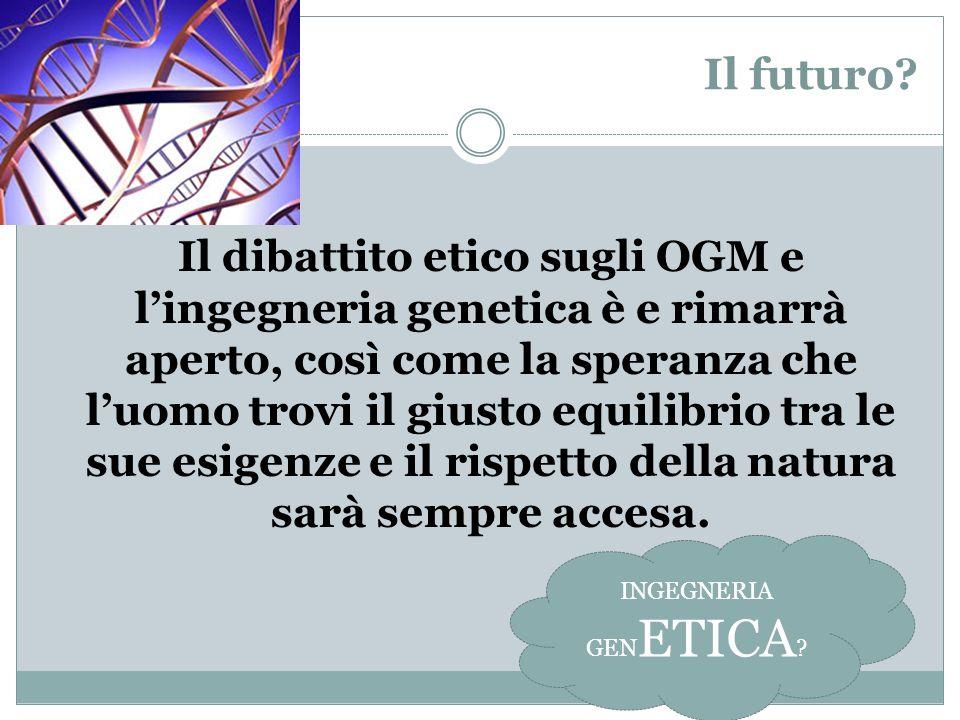 Il futuro? Il dibattito etico sugli OGM e lingegneria genetica è e rimarrà aperto, così come la speranza che luomo trovi il giusto equilibrio tra le s