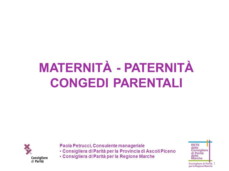 1 MATERNITÀ - PATERNITÀ CONGEDI PARENTALI Paola Petrucci, Consulente manageriale Consigliera di Parità per la Provincia di Ascoli Piceno Consigliera d
