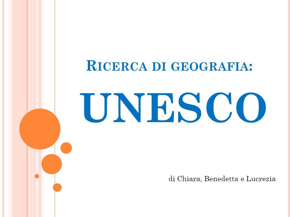 R ICERCA DI GEOGRAFIA : UNESCO di Chiara, Benedetta e Lucrezia