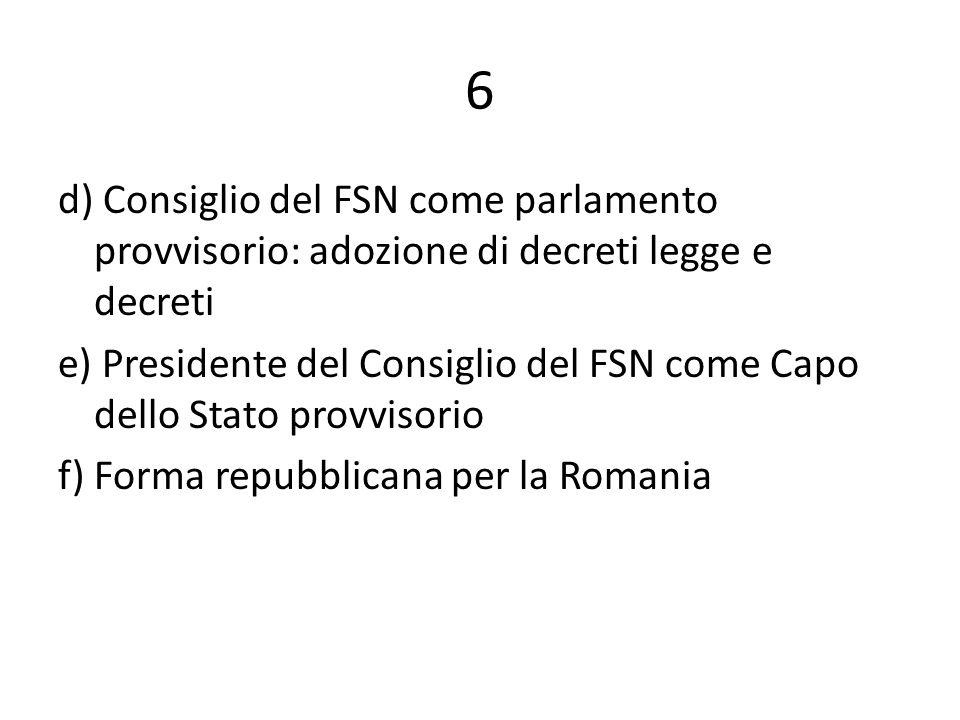 6 d) Consiglio del FSN come parlamento provvisorio: adozione di decreti legge e decreti e) Presidente del Consiglio del FSN come Capo dello Stato provvisorio f) Forma repubblicana per la Romania