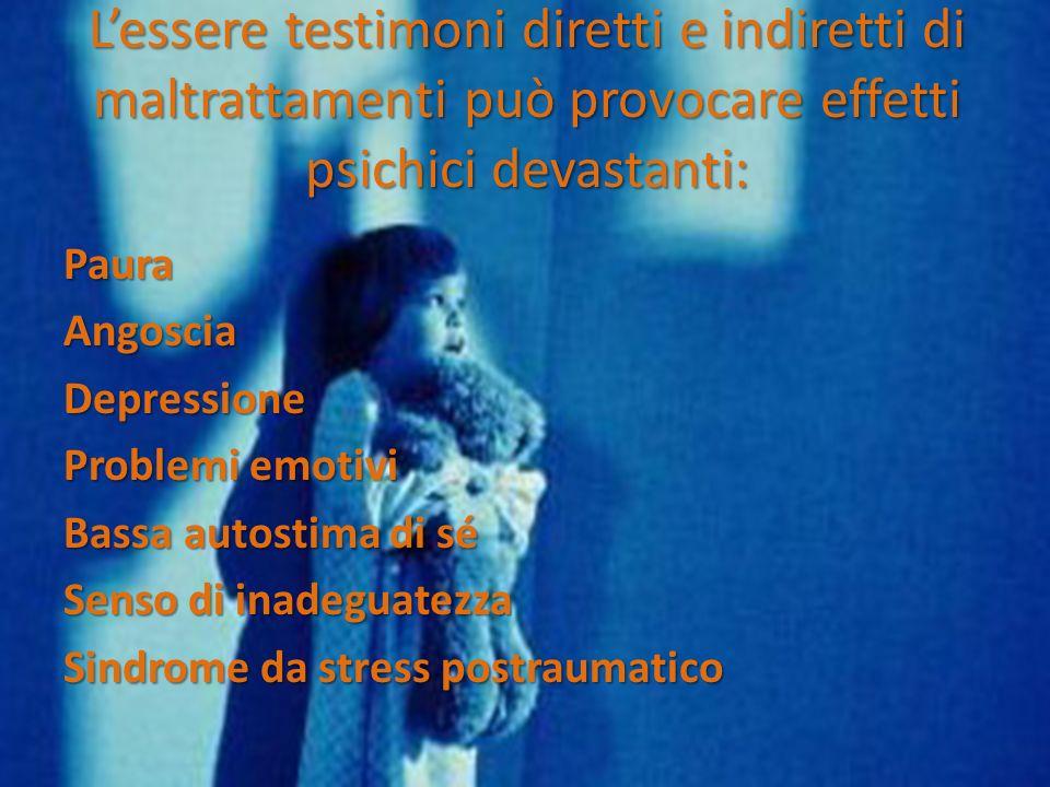 Lessere testimoni diretti e indiretti di maltrattamenti può provocare effetti psichici devastanti: PauraAngosciaDepressione Problemi emotivi Bassa autostima di sé Senso di inadeguatezza Sindrome da stress postraumatico