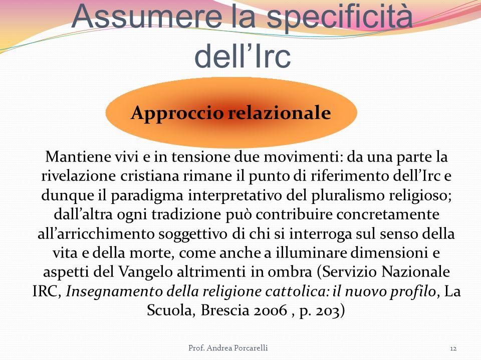 Assumere la specificità dellIrc Prof. Andrea Porcarelli12 Approccio relazionale Mantiene vivi e in tensione due movimenti: da una parte la rivelazione