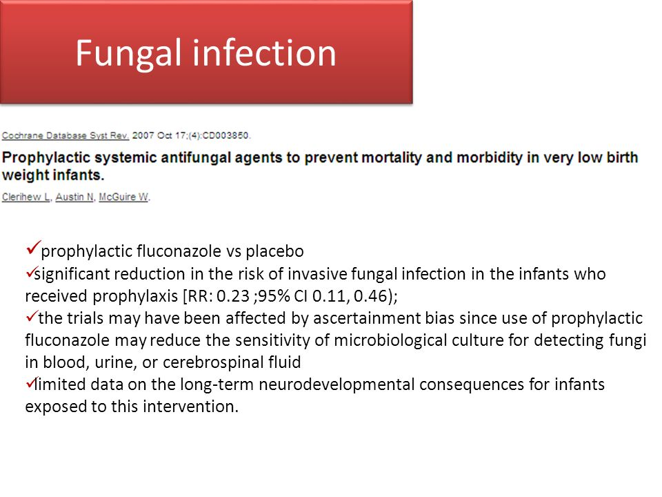 Fungal infection prophylactic fluconazole vs placebo significant reduction in the risk of invasive fungal infection in the infants who received prophylaxis [RR: 0.23 ;95% CI 0.11, 0.46); the trials may have been affected by ascertainment bias since use of prophylactic fluconazole may reduce the sensitivity of microbiological culture for detecting fungi in blood, urine, or cerebrospinal fluid limited data on the long-term neurodevelopmental consequences for infants exposed to this intervention.