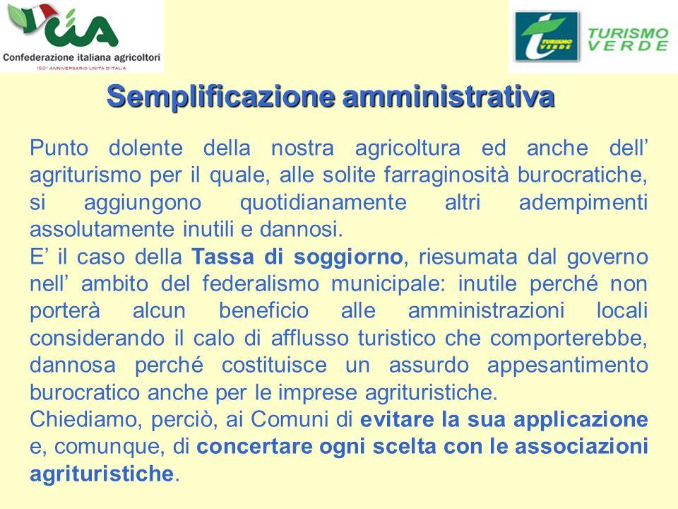 Semplificazione amministrativa Semplificazione amministrativa Punto dolente della nostra agricoltura ed anche dell agriturismo per il quale, alle solite farraginosità burocratiche, si aggiungono quotidianamente altri adempimenti assolutamente inutili e dannosi.