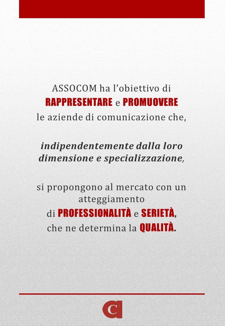 ASSOCOM ha lobiettivo di RAPPRESENTARE e PROMUOVERE le aziende di comunicazione che, indipendentemente dalla loro dimensione e specializzazione, si propongono al mercato con un atteggiamento di PROFESSIONALITÀ e SERIETÀ, che ne determina la QUALITÀ.