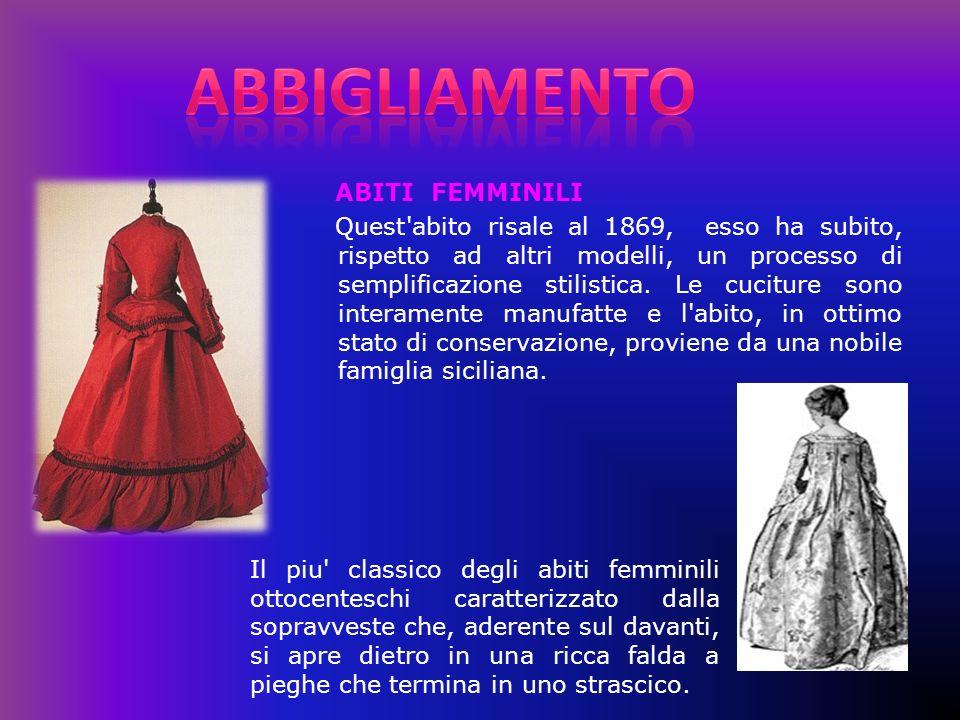 ABITI FEMMINILI Quest'abito risale al 1869, esso ha subito, rispetto ad altri modelli, un processo di semplificazione stilistica. Le cuciture sono int