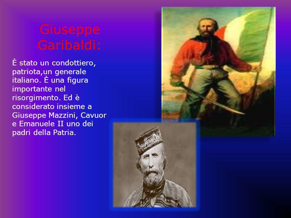 Giuseppe Garibaldi: È stato un condottiero, patriota,un generale italiano. È una figura importante nel risorgimento. Ed è considerato insieme a Giusep