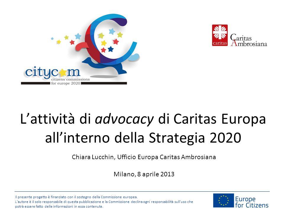 Lattività di advocacy di Caritas Europa allinterno della Strategia 2020 Il presente progetto è finanziato con il sostegno della Commissione europea.