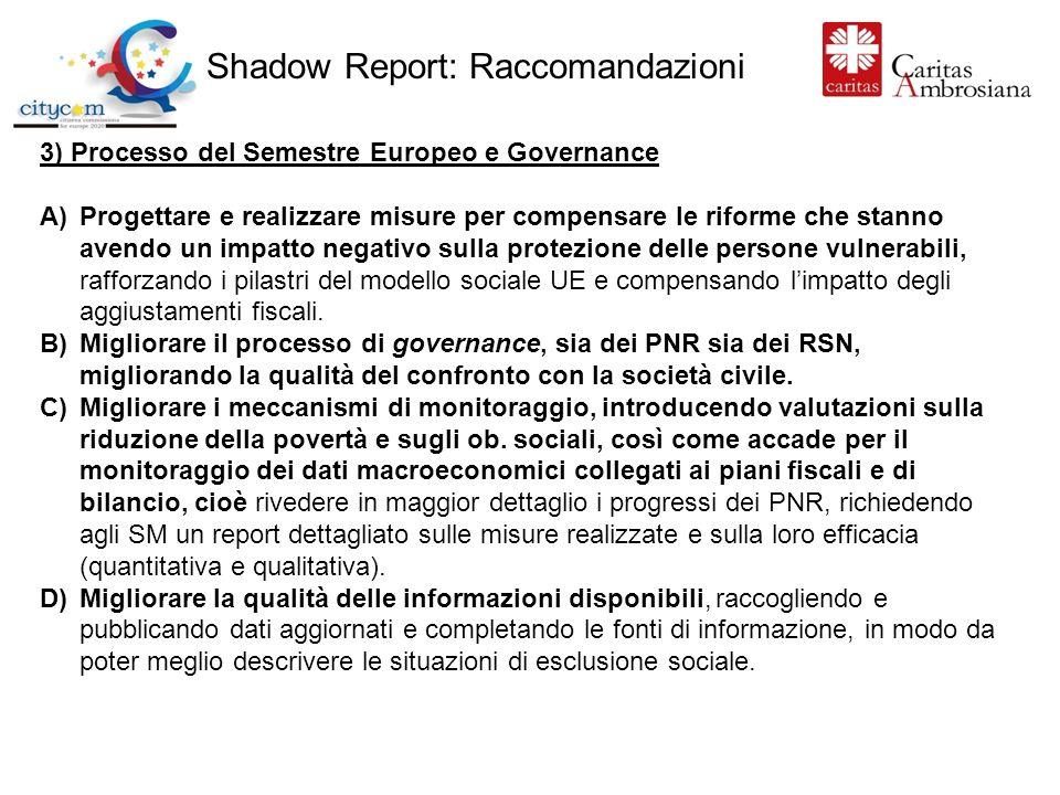 Shadow Report: Raccomandazioni 3) Processo del Semestre Europeo e Governance A)Progettare e realizzare misure per compensare le riforme che stanno avendo un impatto negativo sulla protezione delle persone vulnerabili, rafforzando i pilastri del modello sociale UE e compensando limpatto degli aggiustamenti fiscali.