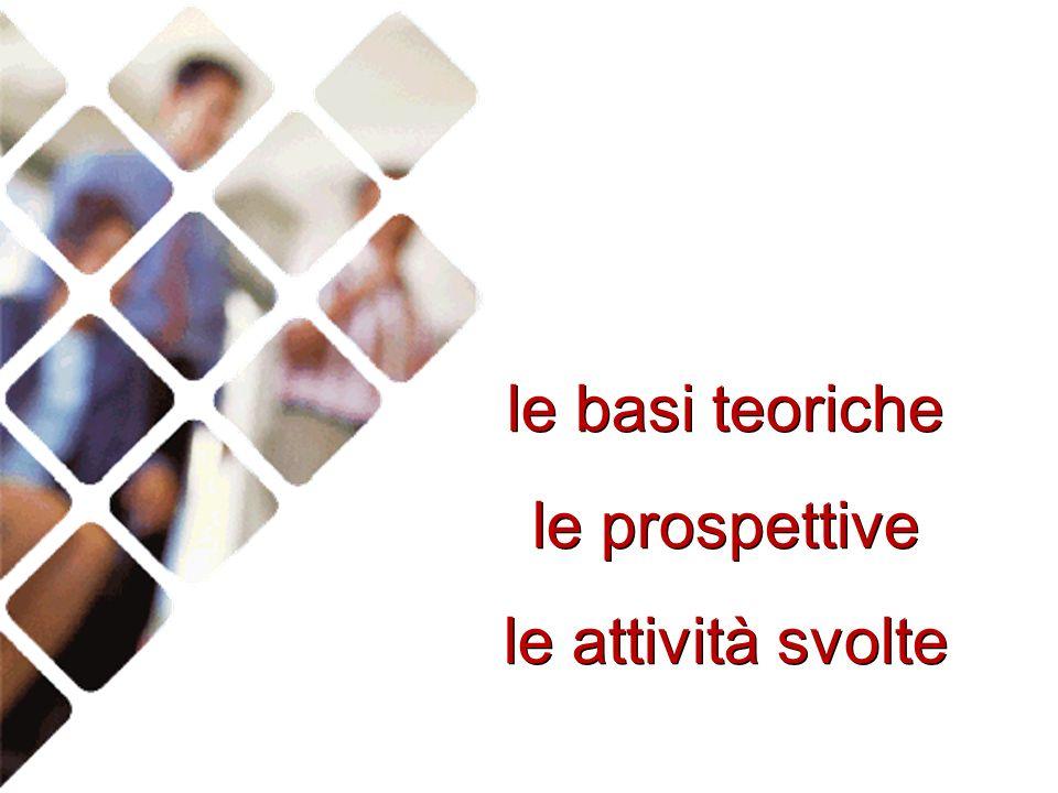 le basi teoriche le prospettive le attività svolte le basi teoriche le prospettive le attività svolte