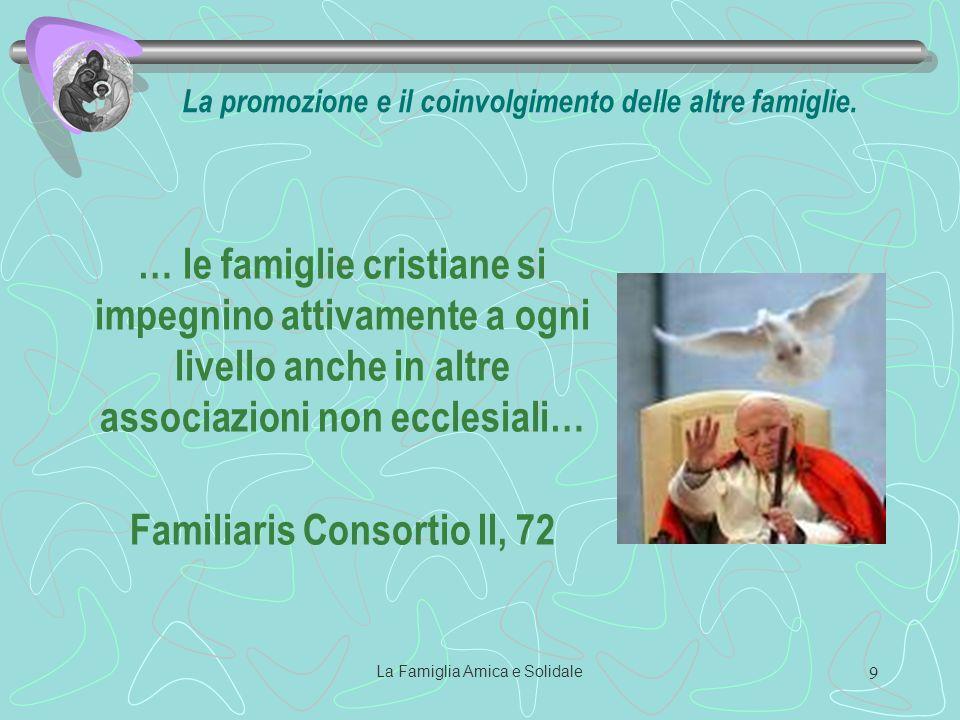 La Famiglia Amica e Solidale 9 … le famiglie cristiane si impegnino attivamente a ogni livello anche in altre associazioni non ecclesiali… Familiaris Consortio II, 72 La promozione e il coinvolgimento delle altre famiglie.