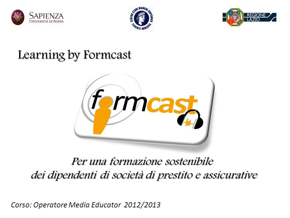 Learning by Formcast Per una formazione sostenibile dei dipendenti di società di prestito e assicurative Corso: Operatore Media Educator 2012/2013