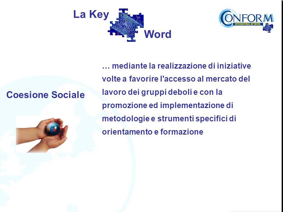 Coesione Sociale … mediante la realizzazione di iniziative volte a favorire l accesso al mercato del lavoro dei gruppi deboli e con la promozione ed implementazione di metodologie e strumenti specifici di orientamento e formazione La Key Word