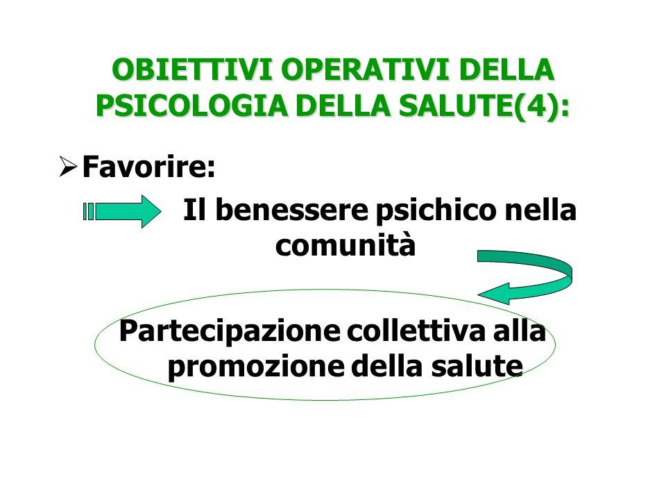 OBIETTIVI OPERATIVI DELLA PSICOLOGIA DELLA SALUTE(4): Favorire: Il benessere psichico nella comunità Partecipazione collettiva alla promozione della s