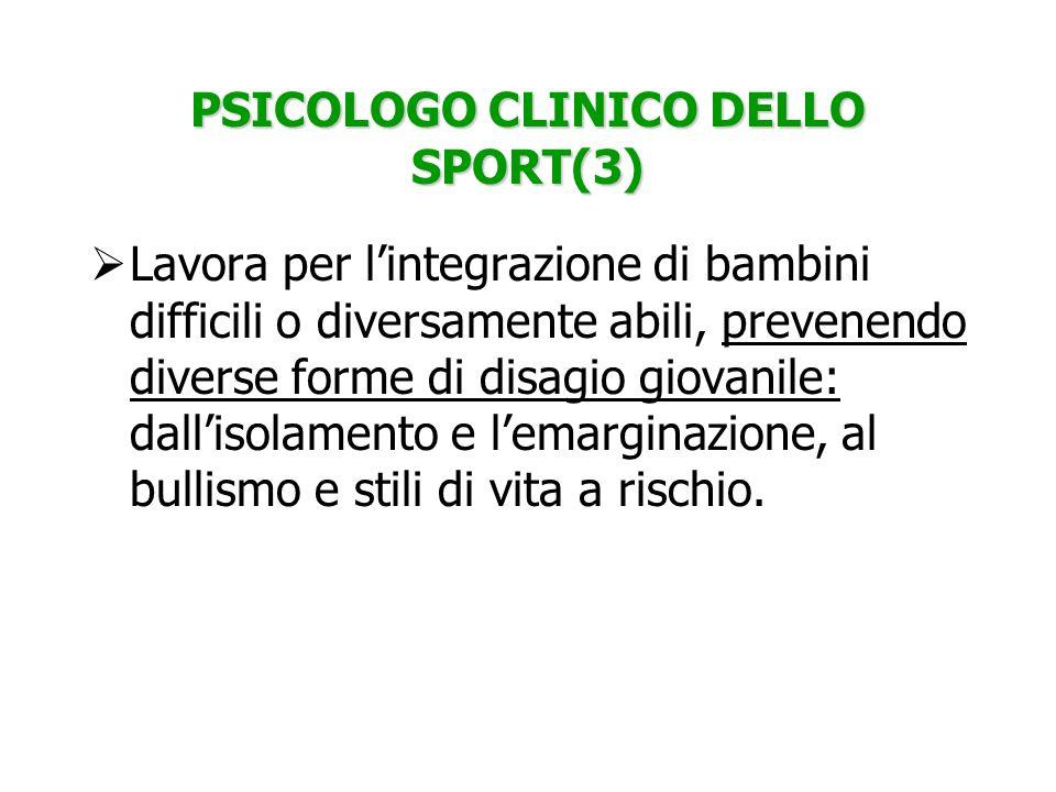 PSICOLOGO CLINICO DELLO SPORT(3) Lavora per lintegrazione di bambini difficili o diversamente abili, prevenendo diverse forme di disagio giovanile: da