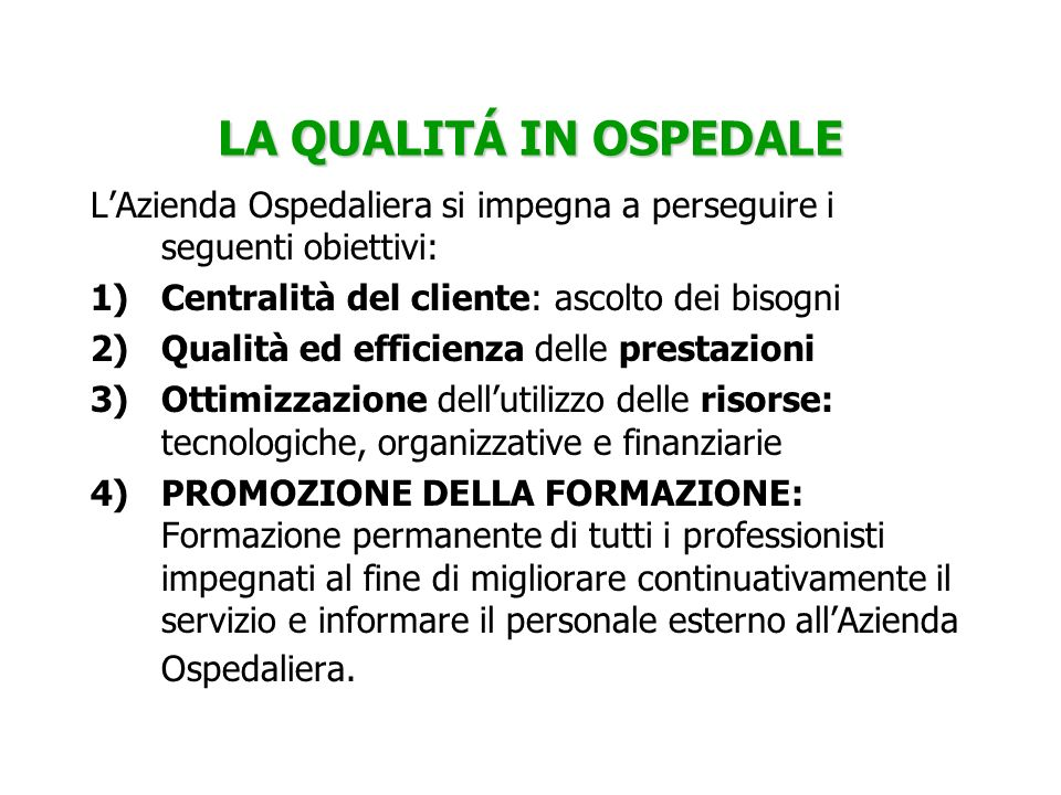 LA QUALITÁ IN OSPEDALE LAzienda Ospedaliera si impegna a perseguire i seguenti obiettivi: 1)Centralità del cliente: ascolto dei bisogni 2)Qualità ed e