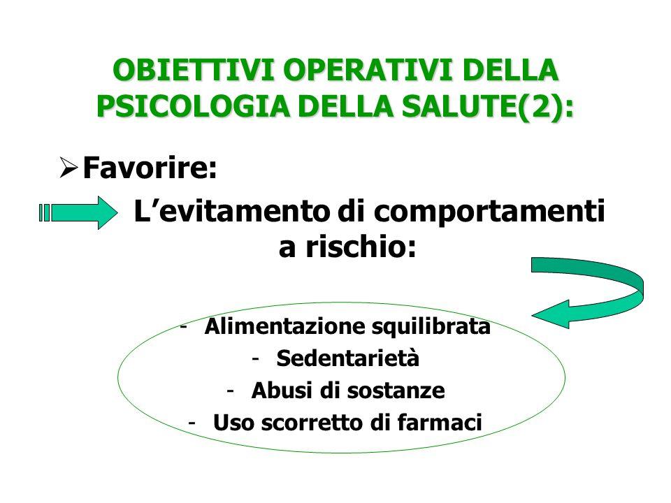OBIETTIVI OPERATIVI DELLA PSICOLOGIA DELLA SALUTE(2): Favorire: Levitamento di comportamenti a rischio: -Alimentazione squilibrata -Sedentarietà -Abus