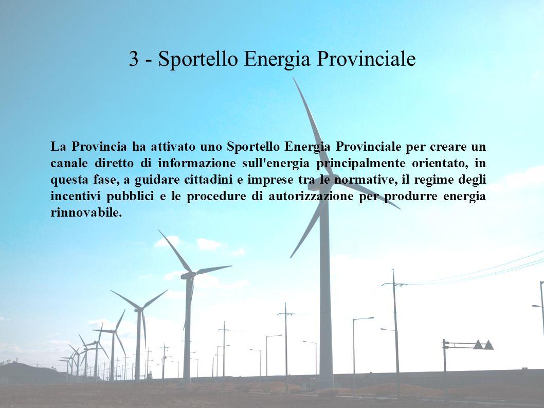 3 - Sportello Energia Provinciale La Provincia ha attivato uno Sportello Energia Provinciale per creare un canale diretto di informazione sull energia principalmente orientato, in questa fase, a guidare cittadini e imprese tra le normative, il regime degli incentivi pubblici e le procedure di autorizzazione per produrre energia rinnovabile.