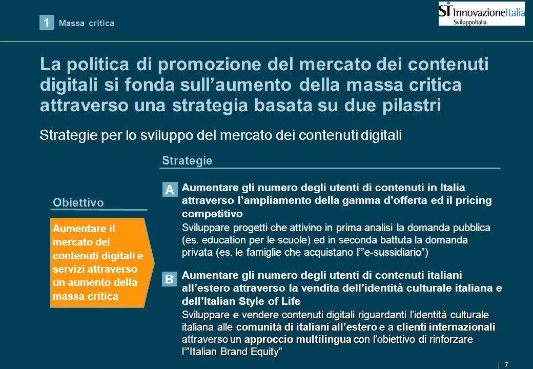 7 La politica di promozione del mercato dei contenuti digitali si fonda sullaumento della massa critica attraverso una strategia basata su due pilastri Obiettivo Strategie Aumentare il mercato dei contenuti digitali e servizi attraverso un aumento della massa critica Sviluppare progetti che attivino in prima analisi la domanda pubblica (es.