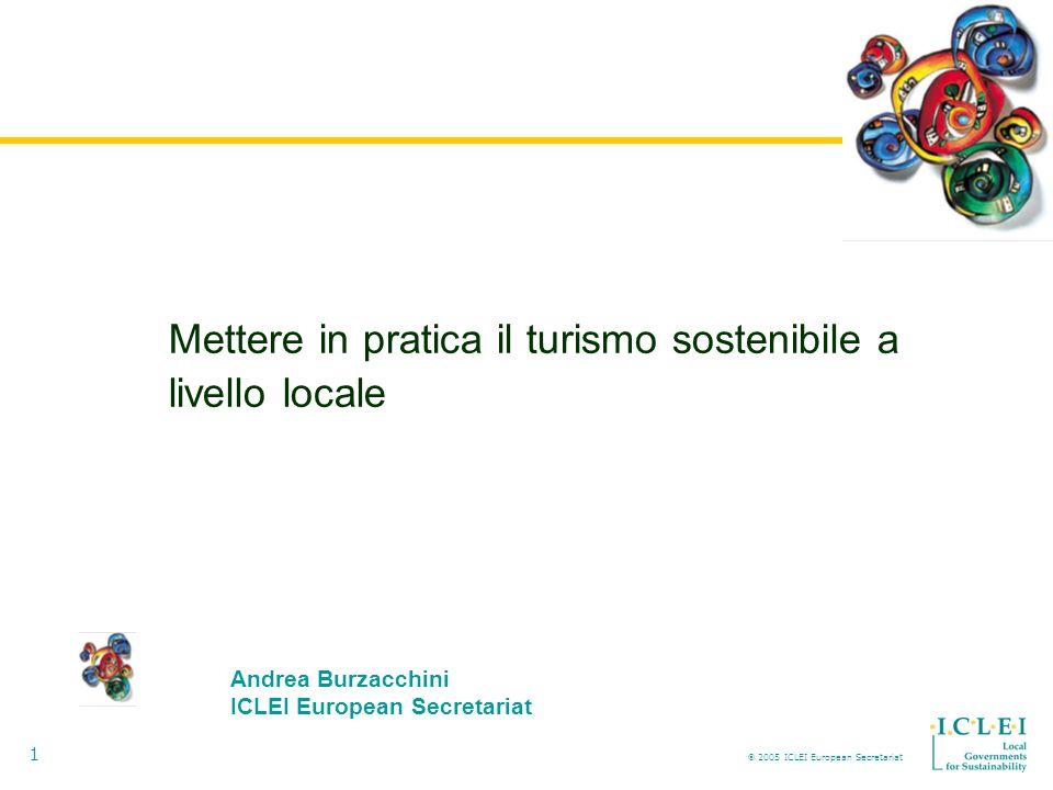 2005 ICLEI European Secretariat 1 Mettere in pratica il turismo sostenibile a livello locale Andrea Burzacchini ICLEI European Secretariat
