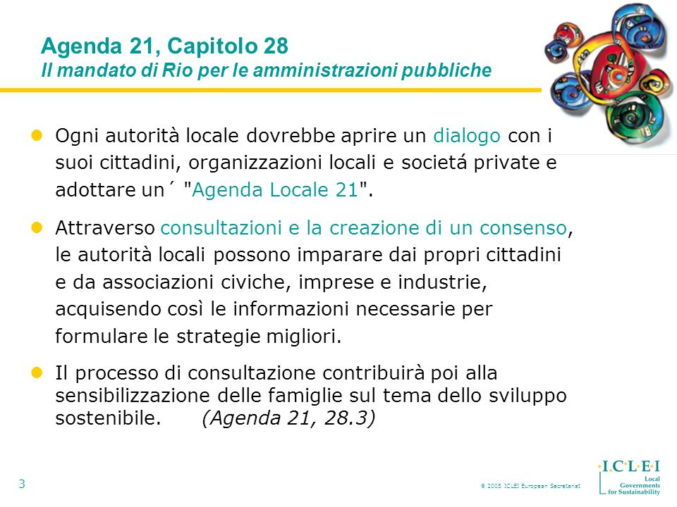 2005 ICLEI European Secretariat 3 Ogni autorità locale dovrebbe aprire un dialogo con i suoi cittadini, organizzazioni locali e societá private e adottare un´ Agenda Locale 21 .