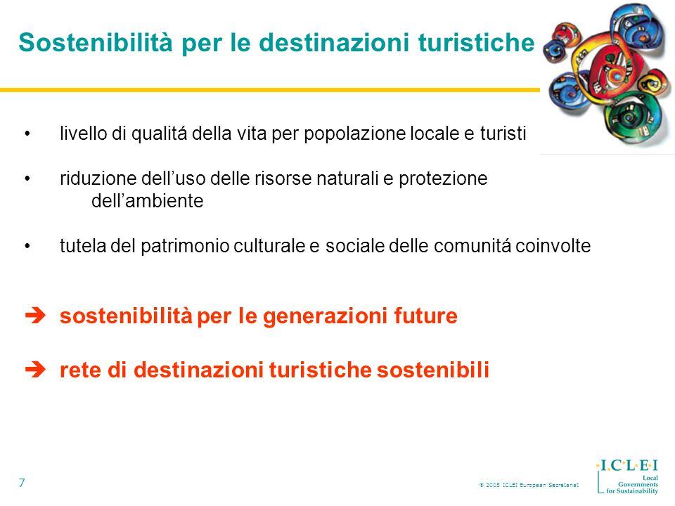 2005 ICLEI European Secretariat 7 Sostenibilità per le destinazioni turistiche livello di qualitá della vita per popolazione locale e turisti riduzione delluso delle risorse naturali e protezione dellambiente tutela del patrimonio culturale e sociale delle comunitá coinvolte sostenibilità per le generazioni future rete di destinazioni turistiche sostenibili