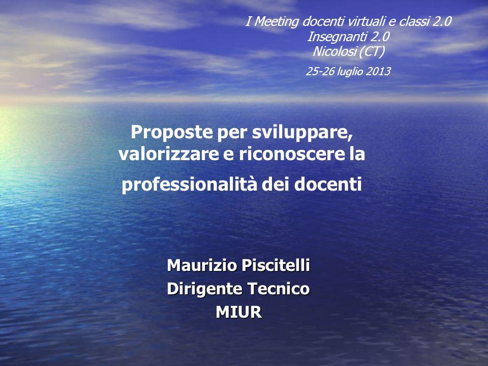 Maurizio Piscitelli Dirigente Tecnico MIUR I Meeting docenti virtuali e classi 2.0 Insegnanti 2.0 Nicolosi (CT) 25-26 luglio 2013 Proposte per svilupp