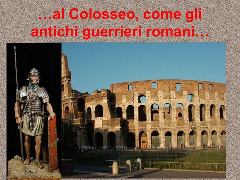 …al Colosseo, come gli antichi guerrieri romani…