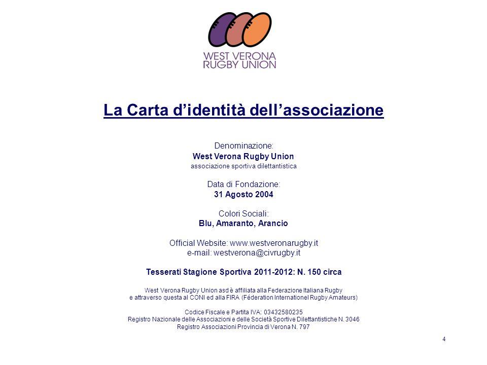 4 Denominazione: West Verona Rugby Union associazione sportiva dilettantistica Data di Fondazione: 31 Agosto 2004 Colori Sociali: Blu, Amaranto, Aranc