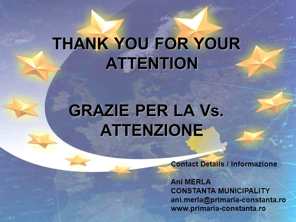 THANK YOU FOR YOUR ATTENTION GRAZIE PER LA Vs. ATTENZIONE Contact Details / Informazione Ani MERLA CONSTANTA MUNICIPALITY ani.merla@primaria-constanta