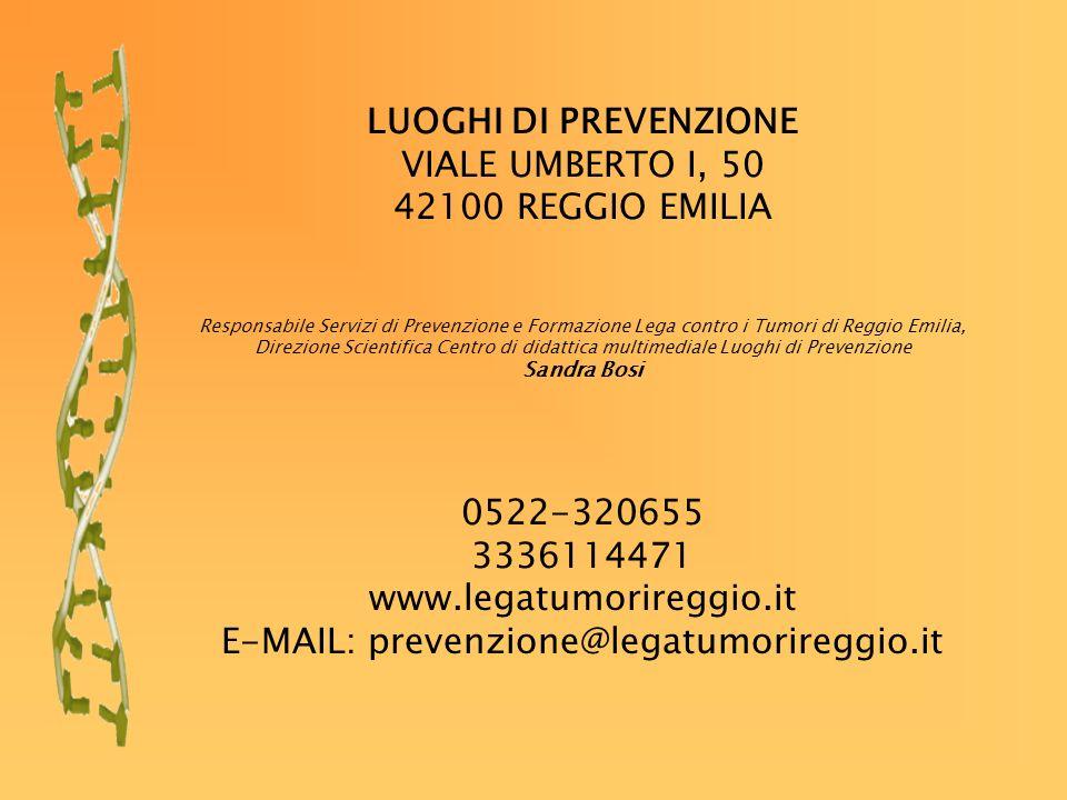 LUOGHI DI PREVENZIONE VIALE UMBERTO I, 50 42100 REGGIO EMILIA Responsabile Servizi di Prevenzione e Formazione Lega contro i Tumori di Reggio Emilia, Direzione Scientifica Centro di didattica multimediale Luoghi di Prevenzione Sandra Bosi 0522-320655 3336114471 www.legatumorireggio.it E-MAIL: prevenzione@legatumorireggio.it