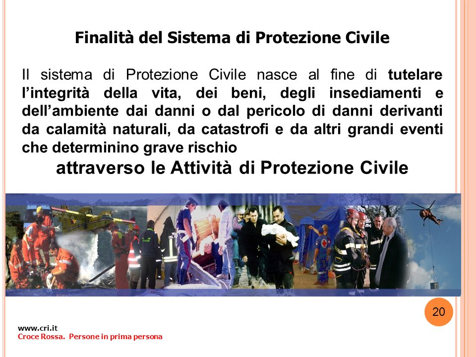 Finalità del Sistema di Protezione Civile Il sistema di Protezione Civile nasce al fine di tutelare lintegrità della vita, dei beni, degli insediament