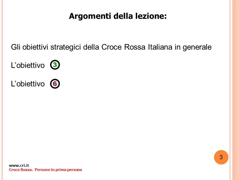 Argomenti della lezione: Gli obiettivi strategici della Croce Rossa Italiana in generale Lobiettivo www.cri.it Croce Rossa. Persone in prima persona 3