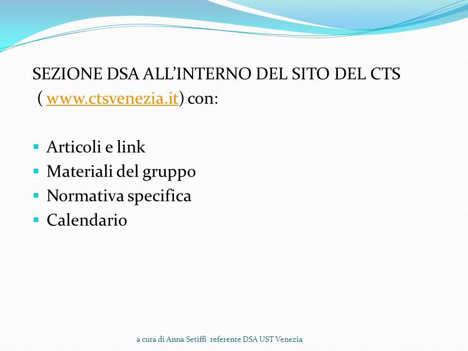 SEZIONE DSA ALLINTERNO DEL SITO DEL CTS ( www.ctsvenezia.it) con:www.ctsvenezia.it Articoli e link Materiali del gruppo Normativa specifica Calendario a cura di Anna Setiffi referente DSA UST Venezia