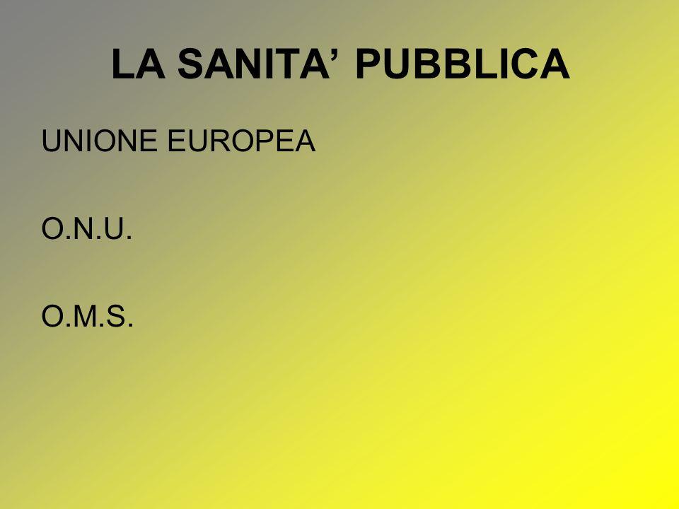 LA SANITA PUBBLICA UNIONE EUROPEA O.N.U. O.M.S.