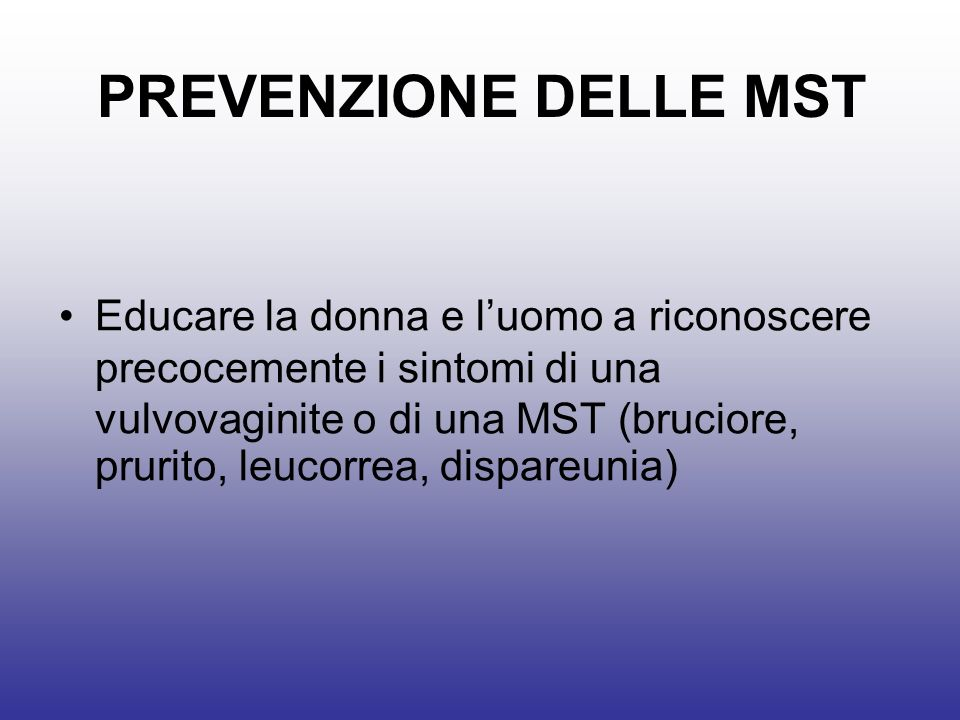 PREVENZIONE DELLE MST Educare la donna e luomo a riconoscere precocemente i sintomi di una vulvovaginite o di una MST (bruciore, prurito, leucorrea, dispareunia)