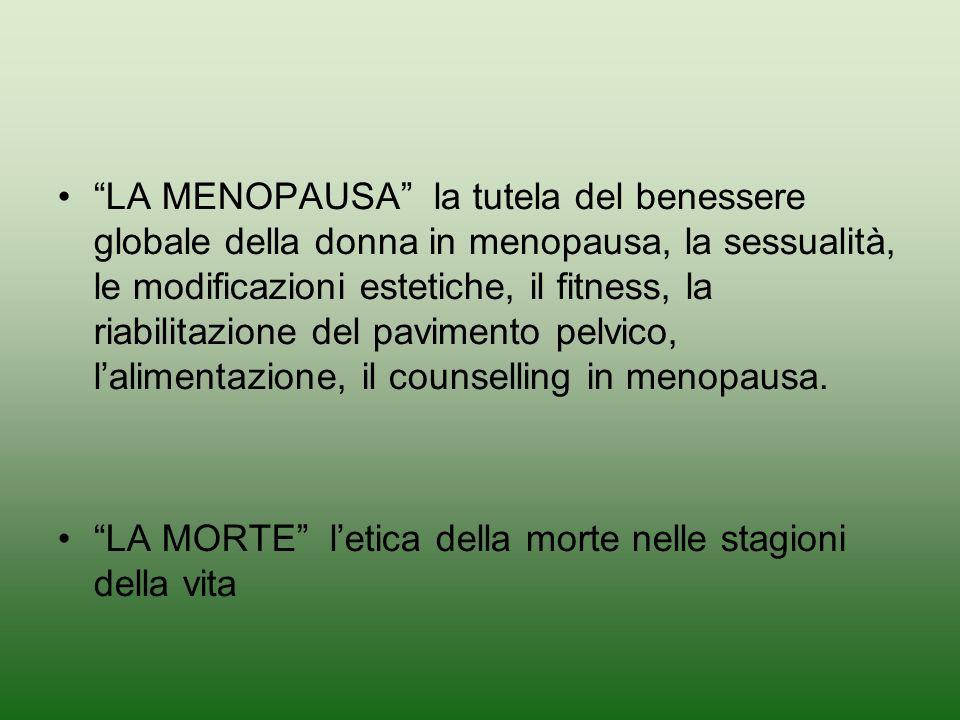 LA MENOPAUSA la tutela del benessere globale della donna in menopausa, la sessualità, le modificazioni estetiche, il fitness, la riabilitazione del pavimento pelvico, lalimentazione, il counselling in menopausa.