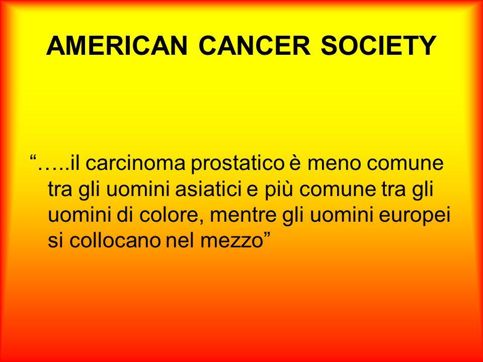 AMERICAN CANCER SOCIETY …..il carcinoma prostatico è meno comune tra gli uomini asiatici e più comune tra gli uomini di colore, mentre gli uomini europei si collocano nel mezzo