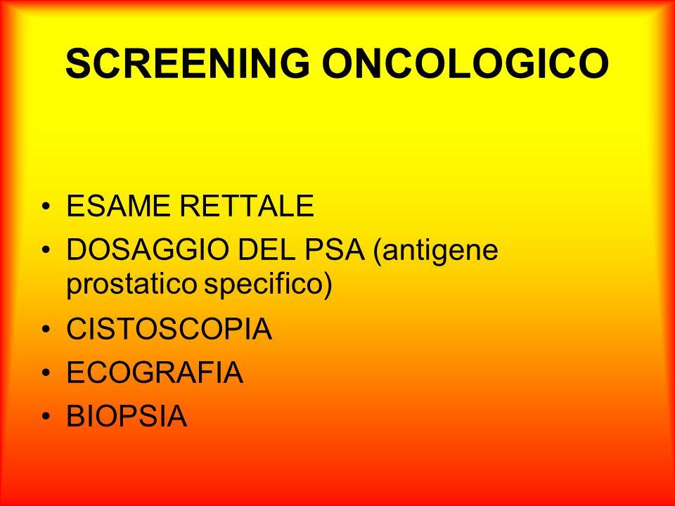 SCREENING ONCOLOGICO ESAME RETTALE DOSAGGIO DEL PSA (antigene prostatico specifico) CISTOSCOPIA ECOGRAFIA BIOPSIA