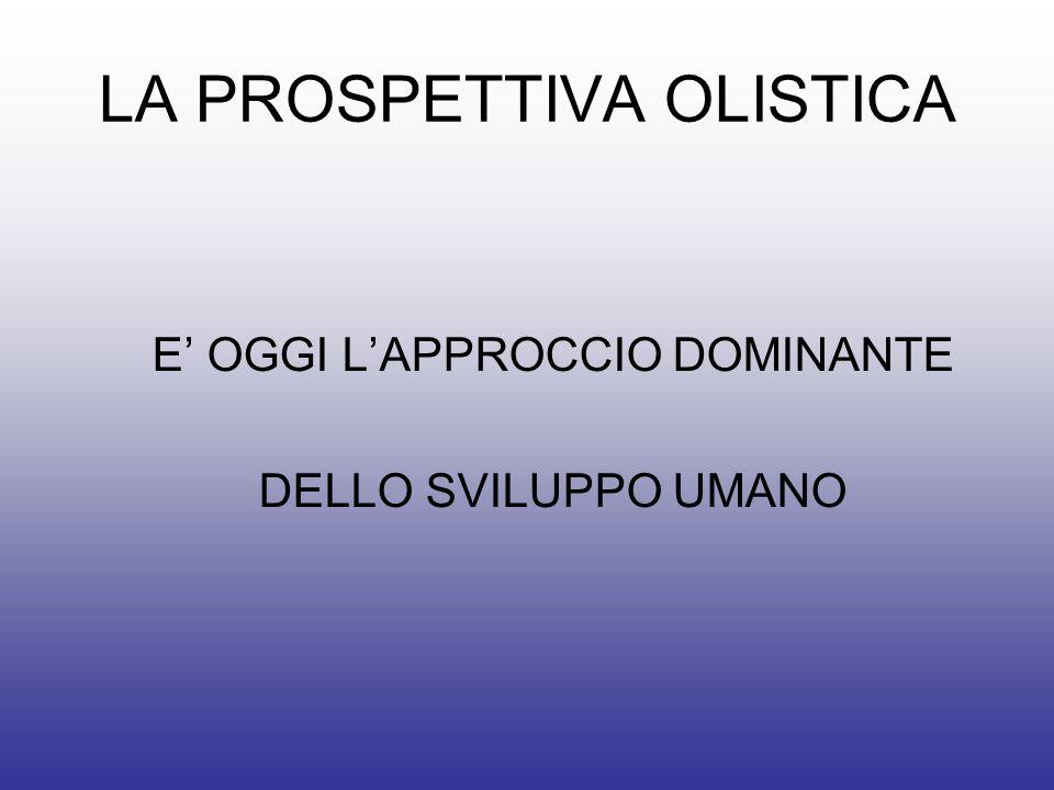 LA PROSPETTIVA OLISTICA E OGGI LAPPROCCIO DOMINANTE DELLO SVILUPPO UMANO