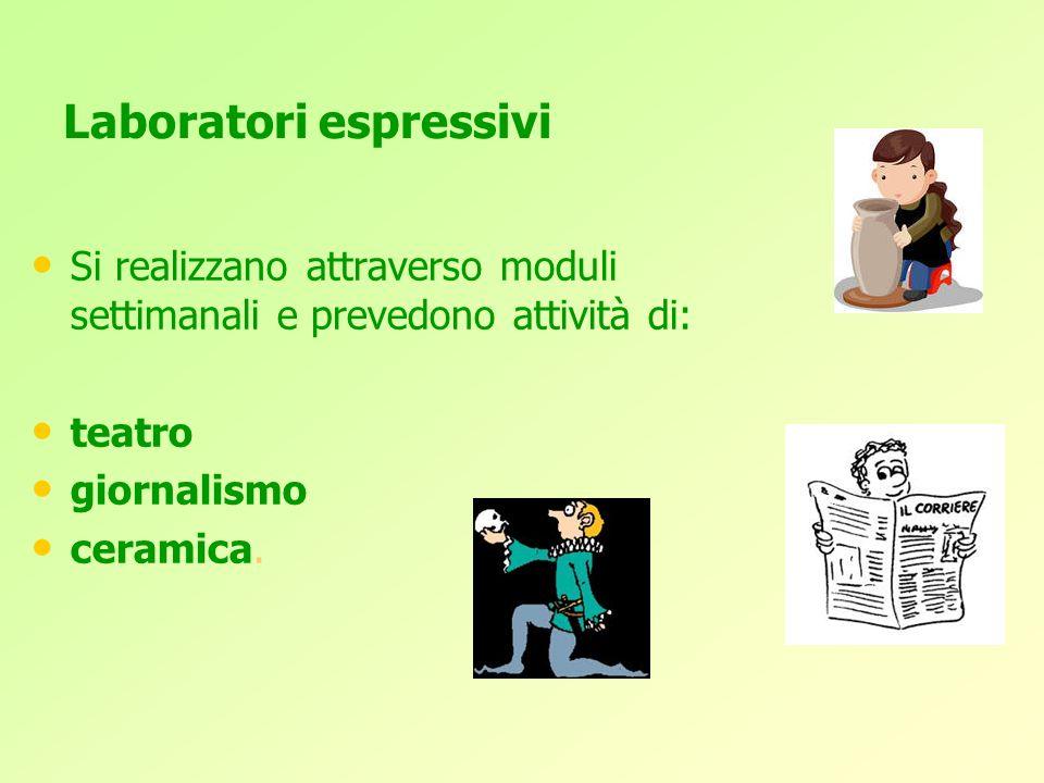 Laboratori espressivi Si realizzano attraverso moduli settimanali e prevedono attività di: teatro giornalismo ceramica.