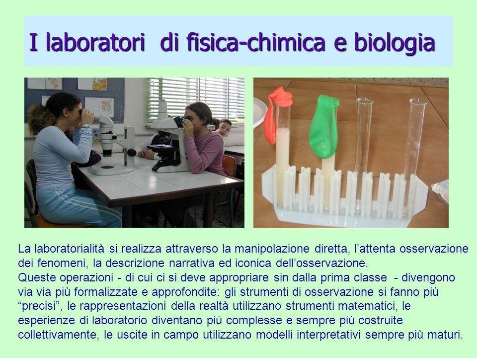 I laboratori di fisica-chimica e biologia La laboratorialità si realizza attraverso la manipolazione diretta, lattenta osservazione dei fenomeni, la d